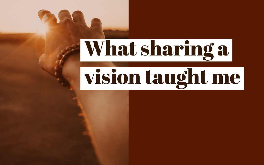What sharing a vision taught me